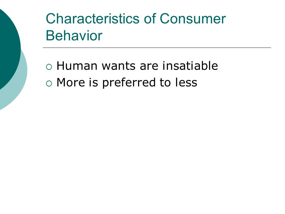 Characteristics of Consumer Behavior  Human wants are insatiable  More is preferred to less