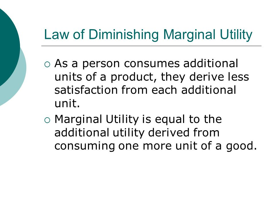 Law of Diminishing Marginal Utility  As a person consumes additional units of a product, they derive less satisfaction from each additional unit.