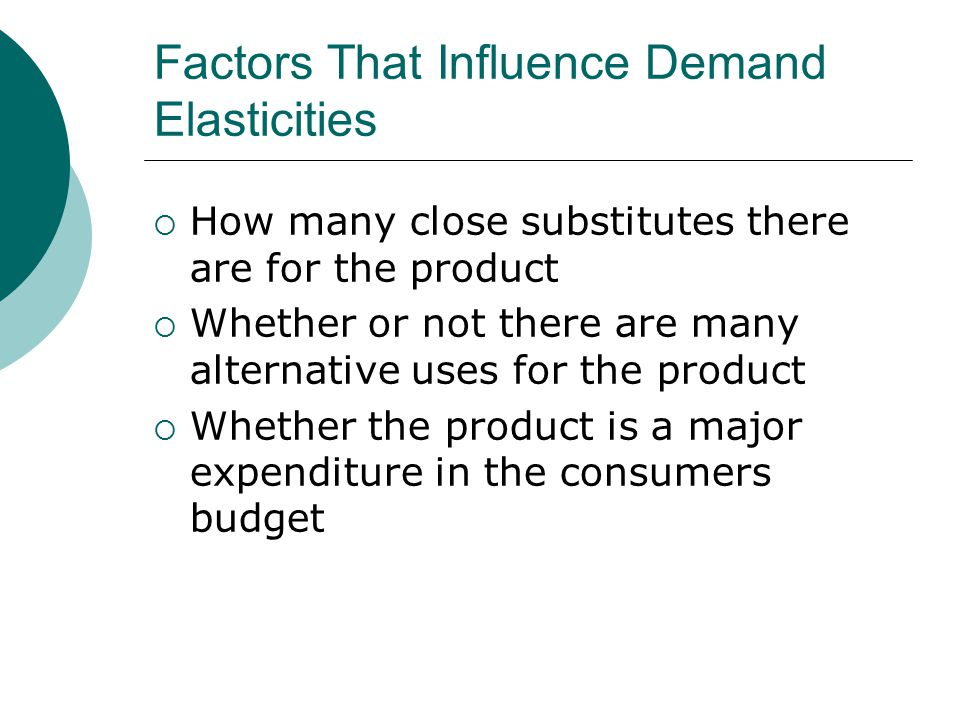 Factors That Influence Demand Elasticities  How many close substitutes there are for the product  Whether or not there are many alternative uses for the product  Whether the product is a major expenditure in the consumers budget