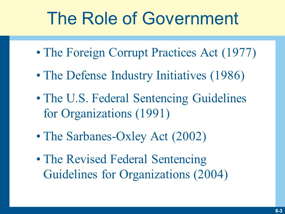 6-3 The Role of Government The Foreign Corrupt Practices Act (1977) The Defense Industry Initiatives (1986) The U.S.