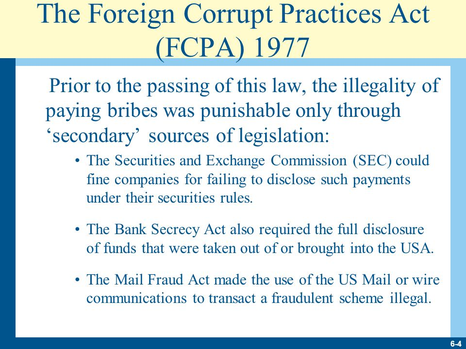 6-4 The Foreign Corrupt Practices Act (FCPA) 1977 Prior to the passing of this law, the illegality of paying bribes was punishable only through 'secondary' sources of legislation: The Securities and Exchange Commission (SEC) could fine companies for failing to disclose such payments under their securities rules.