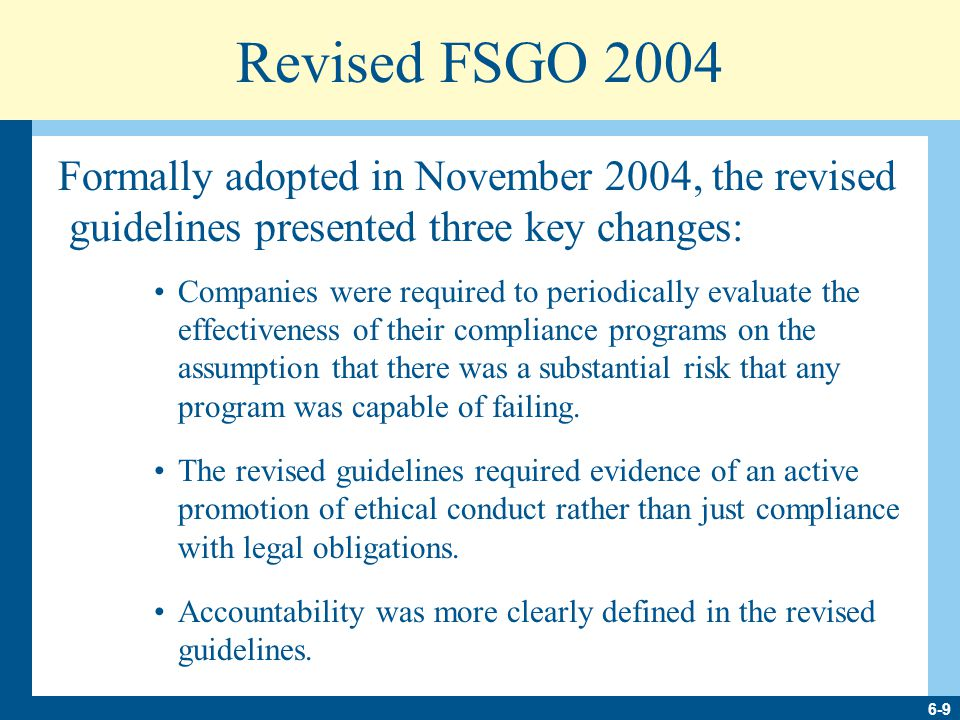 6-9 Revised FSGO 2004 Formally adopted in November 2004, the revised guidelines presented three key changes: Companies were required to periodically evaluate the effectiveness of their compliance programs on the assumption that there was a substantial risk that any program was capable of failing.