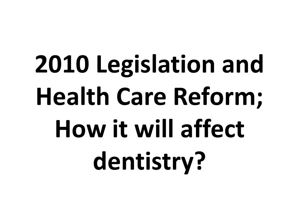 2010 Legislation and Health Care Reform; How it will affect dentistry