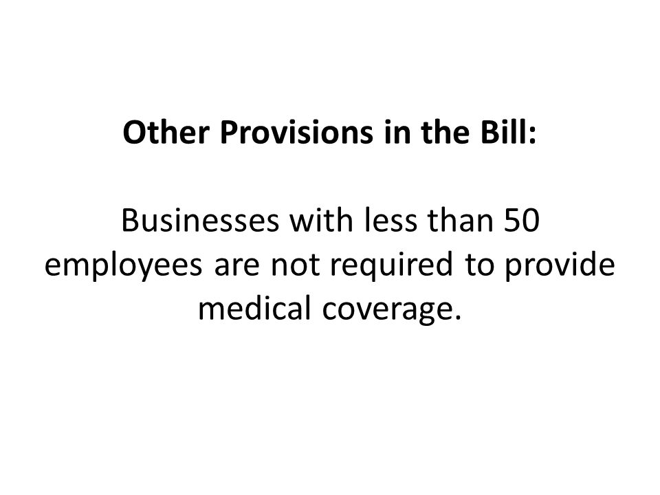 Other Provisions in the Bill: Businesses with less than 50 employees are not required to provide medical coverage.