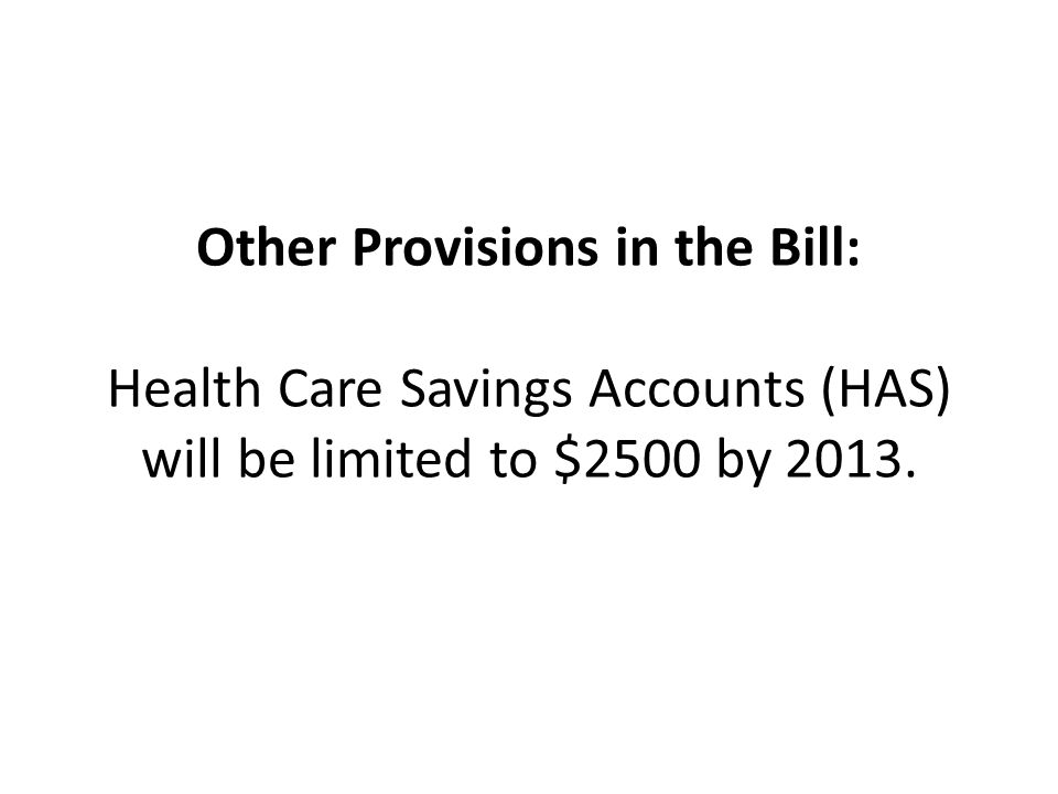 Other Provisions in the Bill: Health Care Savings Accounts (HAS) will be limited to $2500 by 2013.