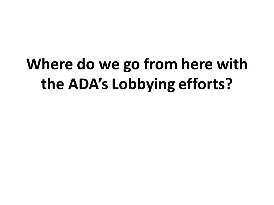 Where do we go from here with the ADA's Lobbying efforts