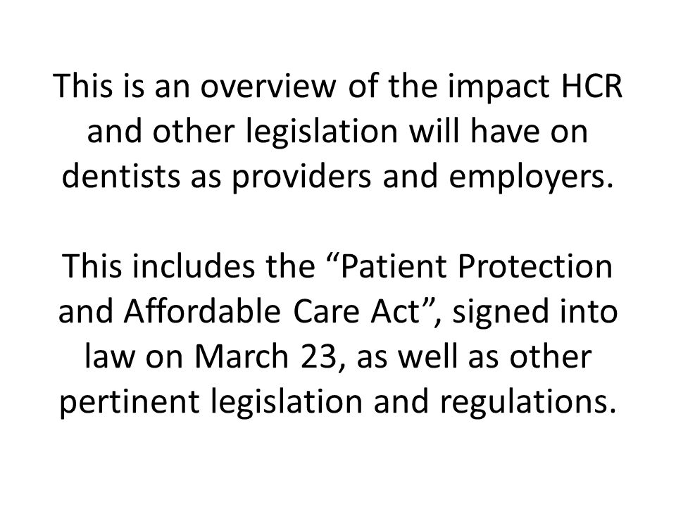 This is an overview of the impact HCR and other legislation will have on dentists as providers and employers.