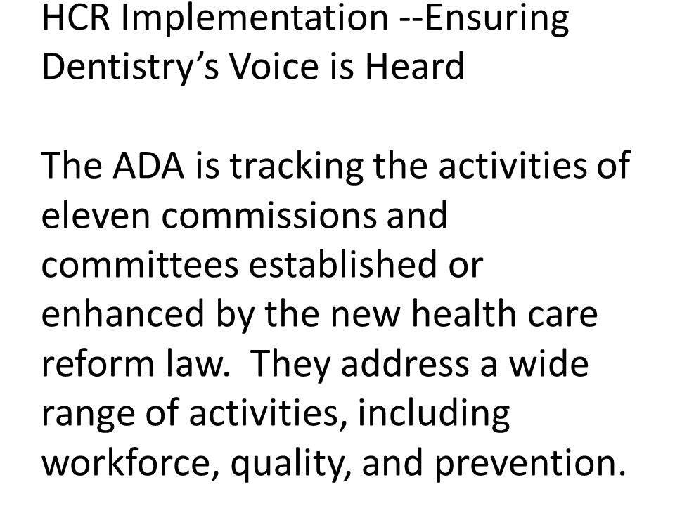 HCR Implementation --Ensuring Dentistry's Voice is Heard The ADA is tracking the activities of eleven commissions and committees established or enhanced by the new health care reform law.