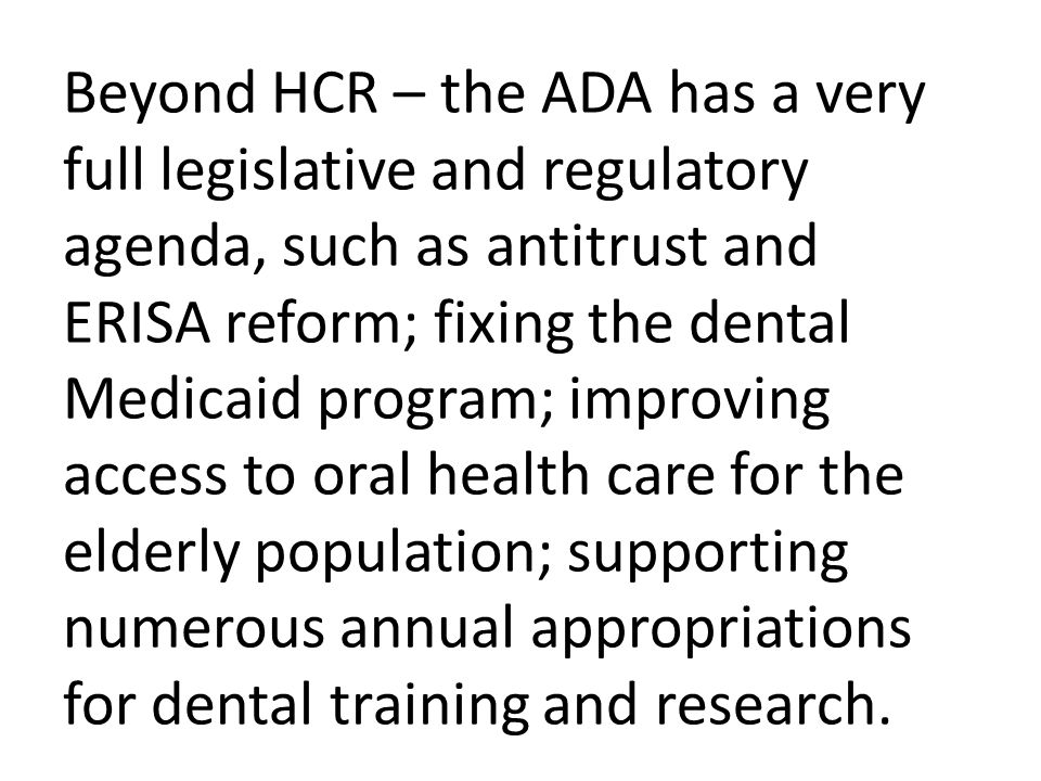 Beyond HCR – the ADA has a very full legislative and regulatory agenda, such as antitrust and ERISA reform; fixing the dental Medicaid program; improving access to oral health care for the elderly population; supporting numerous annual appropriations for dental training and research.