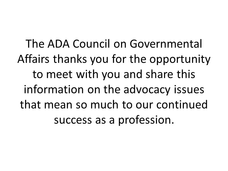 The ADA Council on Governmental Affairs thanks you for the opportunity to meet with you and share this information on the advocacy issues that mean so much to our continued success as a profession.