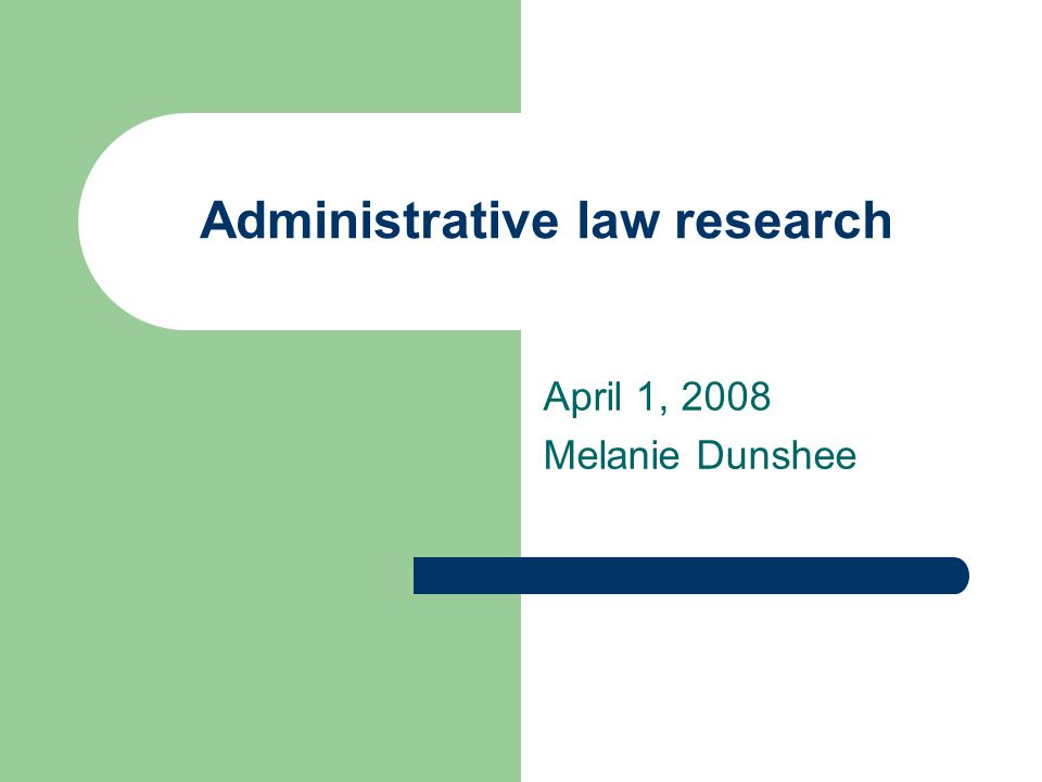 Administrative law research April 1, 2008 Melanie Dunshee
