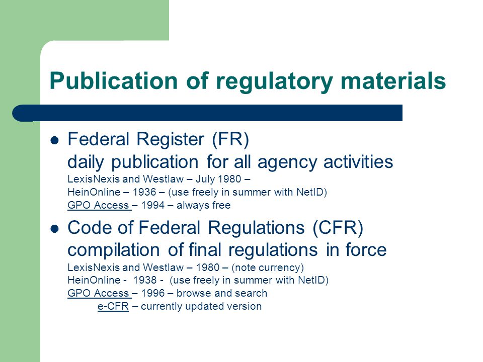Publication of regulatory materials Federal Register (FR) daily publication for all agency activities LexisNexis and Westlaw – July 1980 – HeinOnline – 1936 – (use freely in summer with NetID) GPO Access – 1994 – always free GPO Access Code of Federal Regulations (CFR) compilation of final regulations in force LexisNexis and Westlaw – 1980 – (note currency) HeinOnline (use freely in summer with NetID) GPO Access – 1996 – browse and search e-CFR – currently updated version GPO Access e-CFR