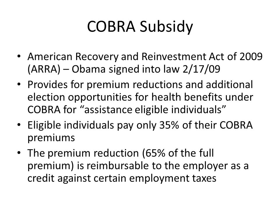 COBRA Subsidy American Recovery and Reinvestment Act of 2009 (ARRA) – Obama signed into law 2/17/09 Provides for premium reductions and additional election opportunities for health benefits under COBRA for assistance eligible individuals Eligible individuals pay only 35% of their COBRA premiums The premium reduction (65% of the full premium) is reimbursable to the employer as a credit against certain employment taxes
