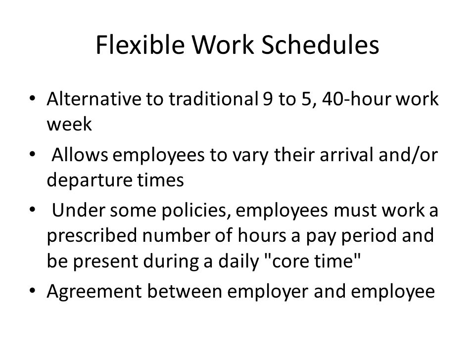 Flexible Work Schedules Alternative to traditional 9 to 5, 40-hour work week Allows employees to vary their arrival and/or departure times Under some policies, employees must work a prescribed number of hours a pay period and be present during a daily core time Agreement between employer and employee