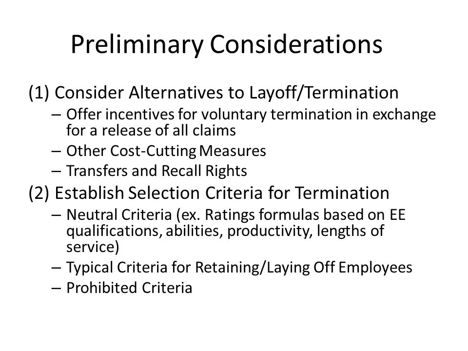 Preliminary Considerations (1)Consider Alternatives to Layoff/Termination – Offer incentives for voluntary termination in exchange for a release of all claims – Other Cost-Cutting Measures – Transfers and Recall Rights (2) Establish Selection Criteria for Termination – Neutral Criteria (ex.