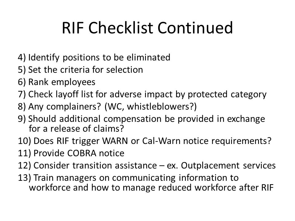 RIF Checklist Continued 4) Identify positions to be eliminated 5) Set the criteria for selection 6) Rank employees 7) Check layoff list for adverse impact by protected category 8) Any complainers.