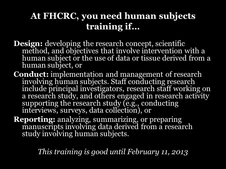 At FHCRC, you need human subjects training if… Design: developing the research concept, scientific method, and objectives that involve intervention with a human subject or the use of data or tissue derived from a human subject, or Conduct: implementation and management of research involving human subjects.