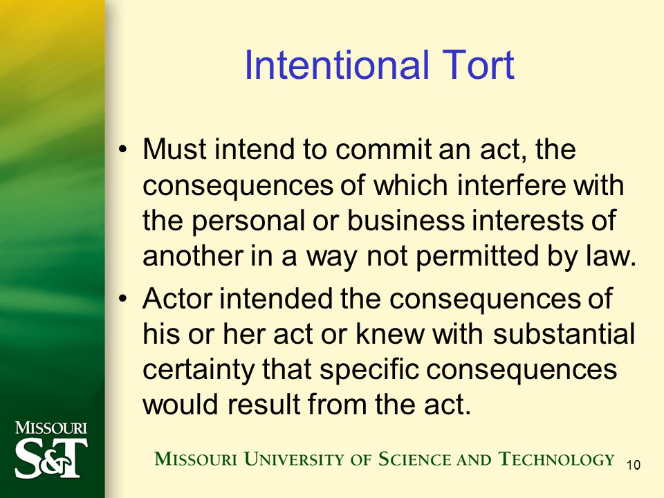 10 Intentional Tort Must intend to commit an act, the consequences of which interfere with the personal or business interests of another in a way not permitted by law.