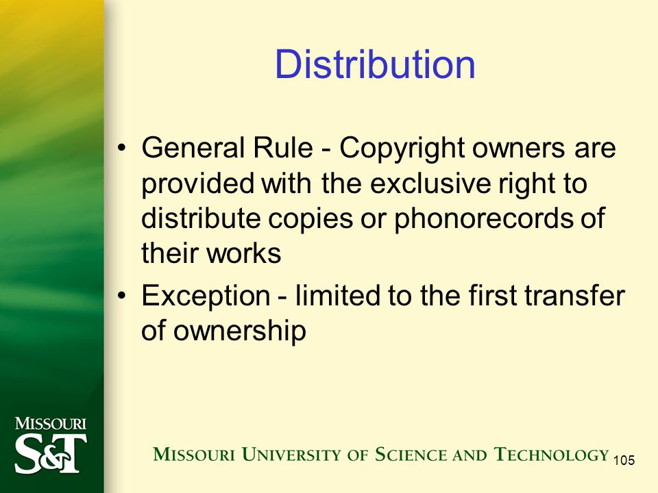 105 Distribution General Rule - Copyright owners are provided with the exclusive right to distribute copies or phonorecords of their works Exception - limited to the first transfer of ownership