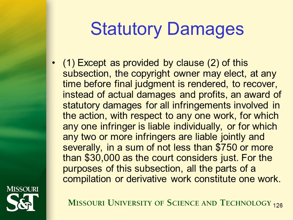 126 Statutory Damages (1) Except as provided by clause (2) of this subsection, the copyright owner may elect, at any time before final judgment is rendered, to recover, instead of actual damages and profits, an award of statutory damages for all infringements involved in the action, with respect to any one work, for which any one infringer is liable individually, or for which any two or more infringers are liable jointly and severally, in a sum of not less than $750 or more than $30,000 as the court considers just.