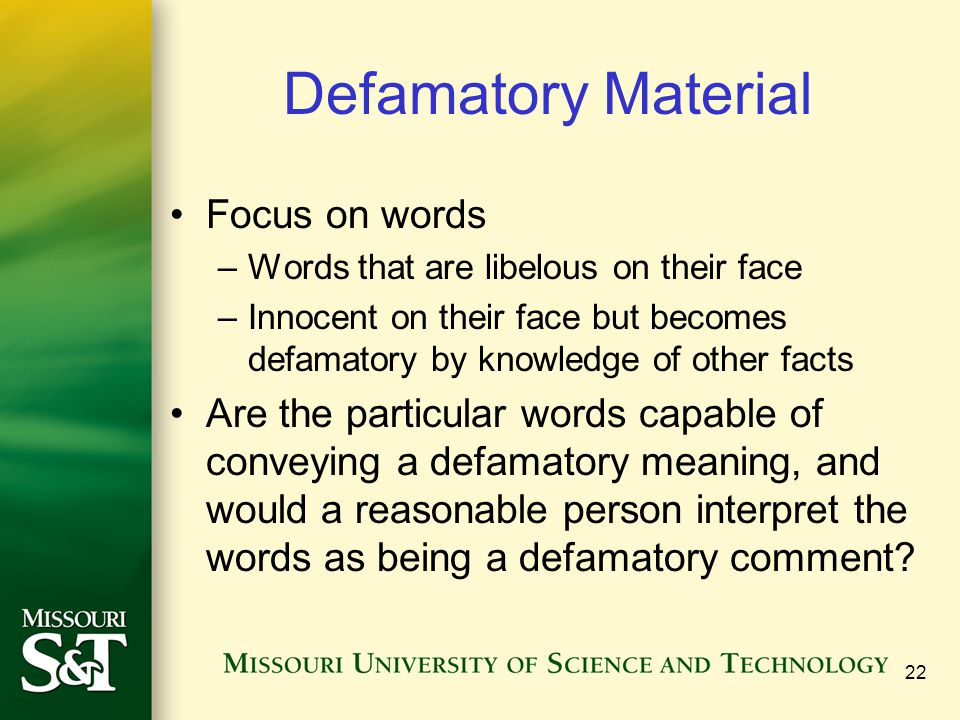 Defamatory Material Focus on words –Words that are libelous on their face –Innocent on their face but becomes defamatory by knowledge of other facts Are the particular words capable of conveying a defamatory meaning, and would a reasonable person interpret the words as being a defamatory comment.