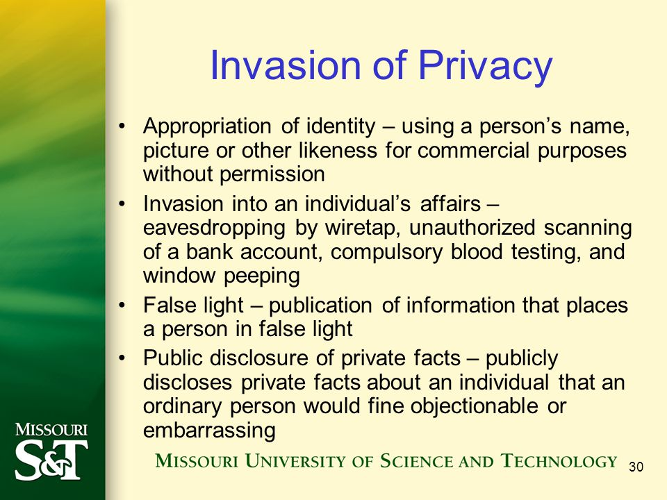 30 Invasion of Privacy Appropriation of identity – using a person's name, picture or other likeness for commercial purposes without permission Invasion into an individual's affairs – eavesdropping by wiretap, unauthorized scanning of a bank account, compulsory blood testing, and window peeping False light – publication of information that places a person in false light Public disclosure of private facts – publicly discloses private facts about an individual that an ordinary person would fine objectionable or embarrassing