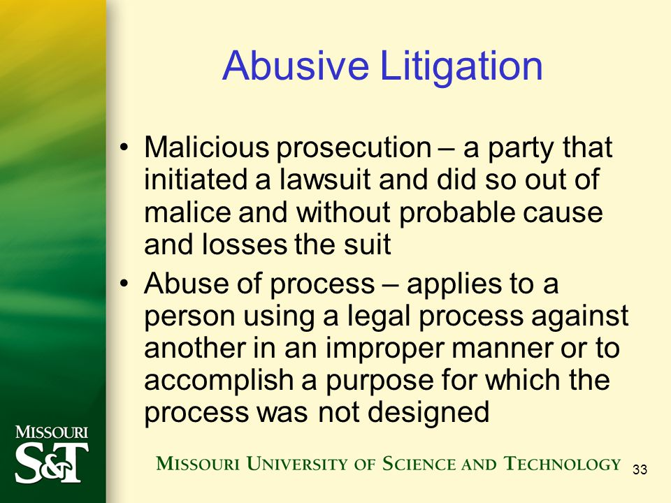 33 Abusive Litigation Malicious prosecution – a party that initiated a lawsuit and did so out of malice and without probable cause and losses the suit Abuse of process – applies to a person using a legal process against another in an improper manner or to accomplish a purpose for which the process was not designed