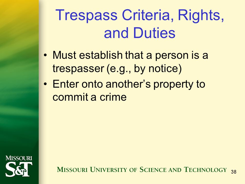 38 Trespass Criteria, Rights, and Duties Must establish that a person is a trespasser (e.g., by notice) Enter onto another's property to commit a crime