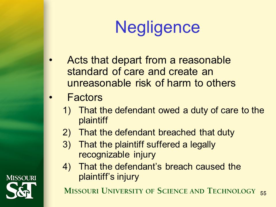 55 Negligence Acts that depart from a reasonable standard of care and create an unreasonable risk of harm to others Factors 1)That the defendant owed a duty of care to the plaintiff 2)That the defendant breached that duty 3)That the plaintiff suffered a legally recognizable injury 4)That the defendant's breach caused the plaintiff's injury
