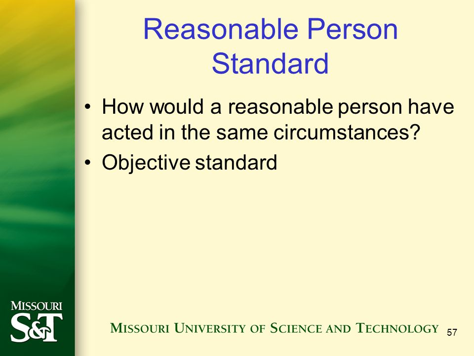 57 Reasonable Person Standard How would a reasonable person have acted in the same circumstances.
