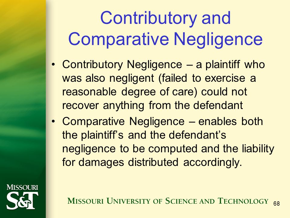68 Contributory and Comparative Negligence Contributory Negligence – a plaintiff who was also negligent (failed to exercise a reasonable degree of care) could not recover anything from the defendant Comparative Negligence – enables both the plaintiff's and the defendant's negligence to be computed and the liability for damages distributed accordingly.