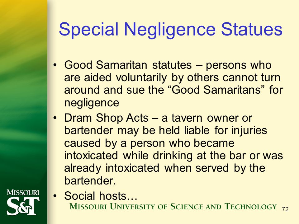 72 Special Negligence Statues Good Samaritan statutes – persons who are aided voluntarily by others cannot turn around and sue the Good Samaritans for negligence Dram Shop Acts – a tavern owner or bartender may be held liable for injuries caused by a person who became intoxicated while drinking at the bar or was already intoxicated when served by the bartender.