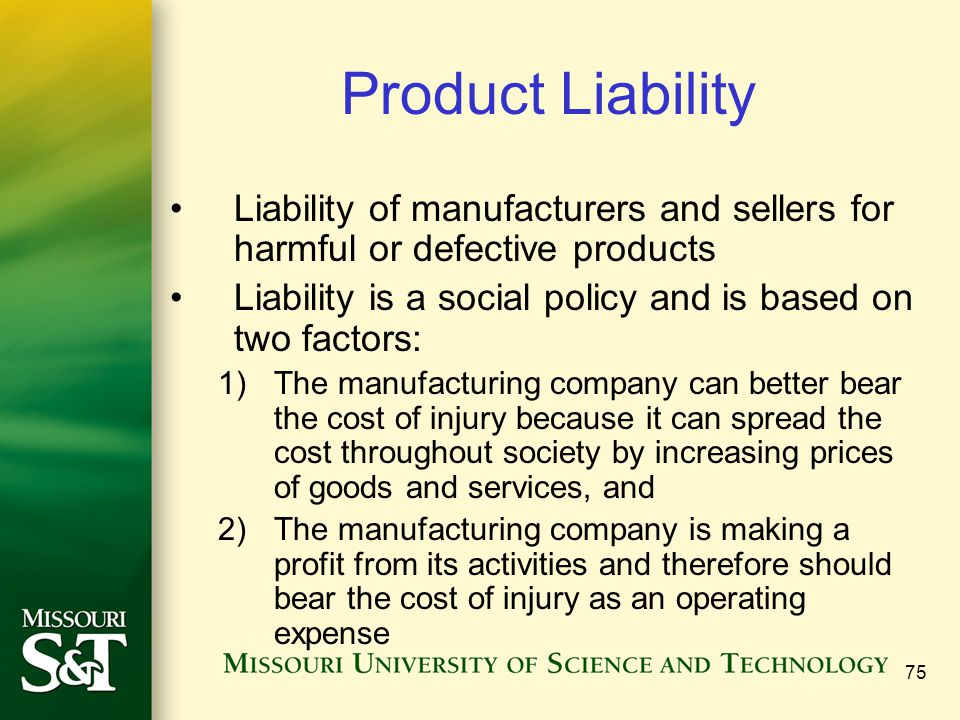 75 Product Liability Liability of manufacturers and sellers for harmful or defective products Liability is a social policy and is based on two factors: 1)The manufacturing company can better bear the cost of injury because it can spread the cost throughout society by increasing prices of goods and services, and 2)The manufacturing company is making a profit from its activities and therefore should bear the cost of injury as an operating expense
