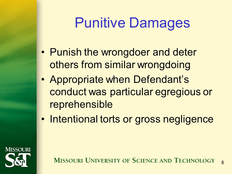 8 Punitive Damages Punish the wrongdoer and deter others from similar wrongdoing Appropriate when Defendant's conduct was particular egregious or reprehensible Intentional torts or gross negligence