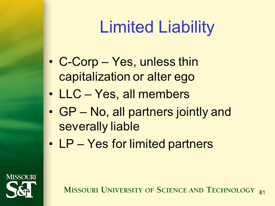 81 Limited Liability C-Corp – Yes, unless thin capitalization or alter ego LLC – Yes, all members GP – No, all partners jointly and severally liable LP – Yes for limited partners