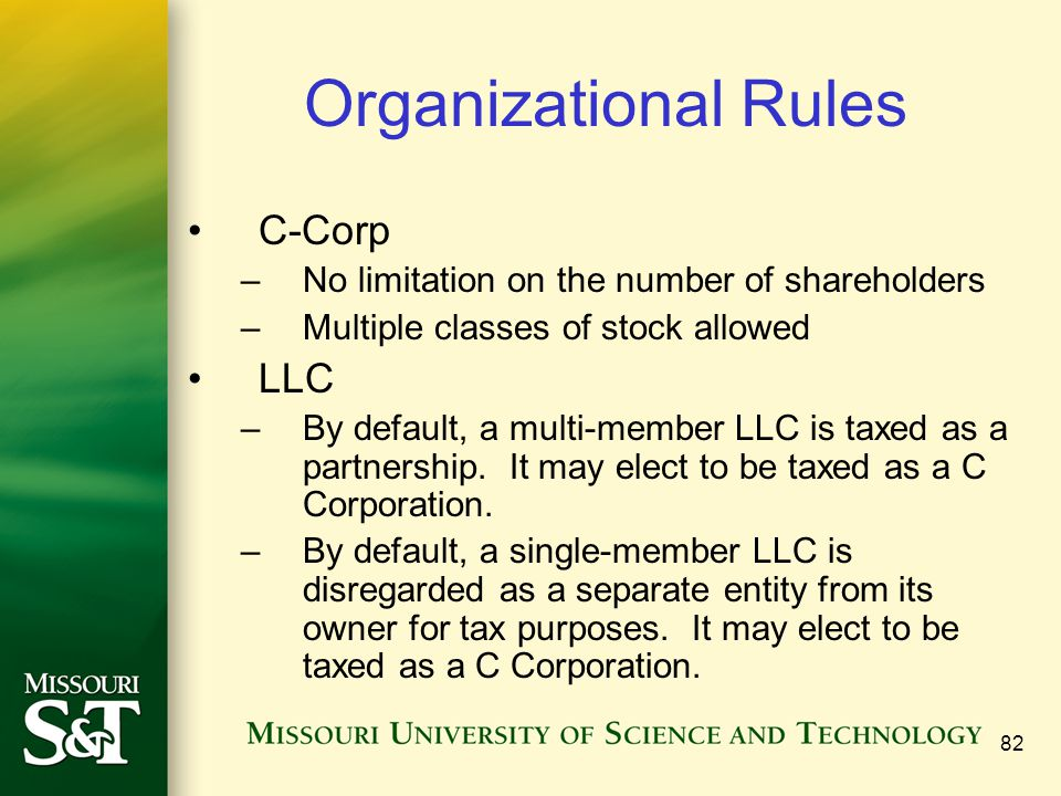 82 Organizational Rules C-Corp –No limitation on the number of shareholders –Multiple classes of stock allowed LLC –By default, a multi-member LLC is taxed as a partnership.