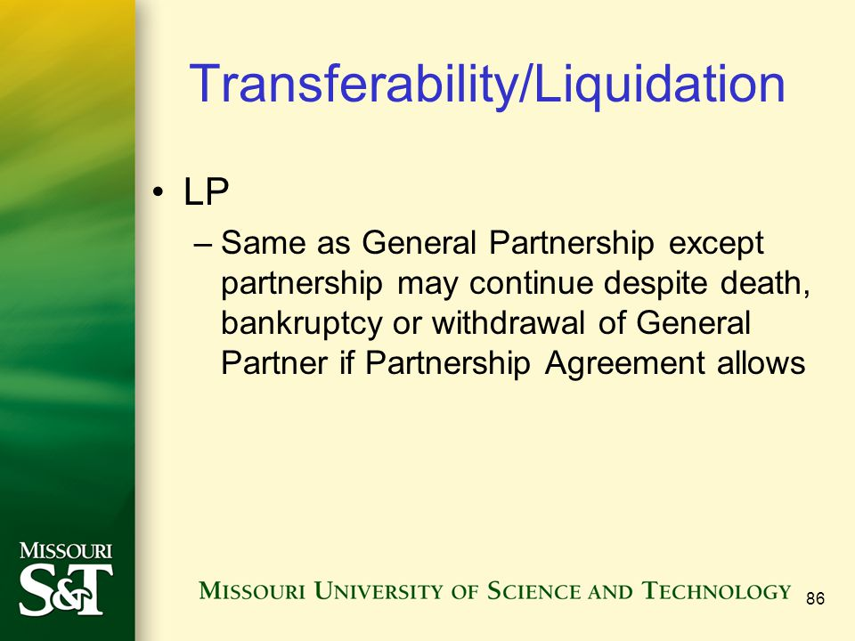 86 Transferability/Liquidation LP –Same as General Partnership except partnership may continue despite death, bankruptcy or withdrawal of General Partner if Partnership Agreement allows