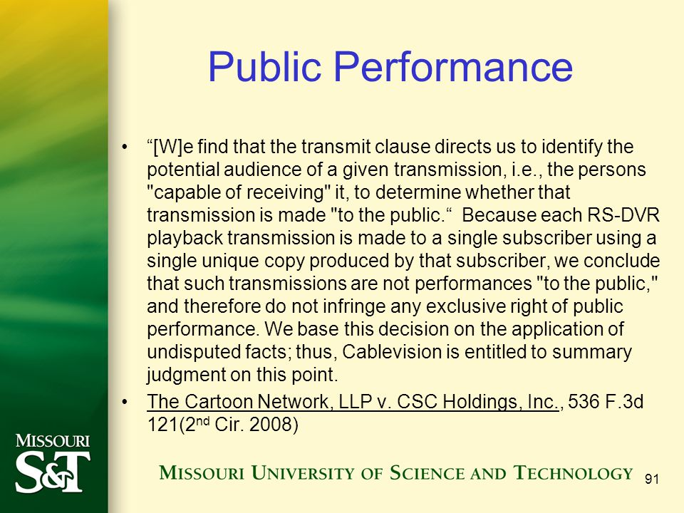 Public Performance [W]e find that the transmit clause directs us to identify the potential audience of a given transmission, i.e., the persons capable of receiving it, to determine whether that transmission is made to the public. Because each RS-DVR playback transmission is made to a single subscriber using a single unique copy produced by that subscriber, we conclude that such transmissions are not performances to the public, and therefore do not infringe any exclusive right of public performance.