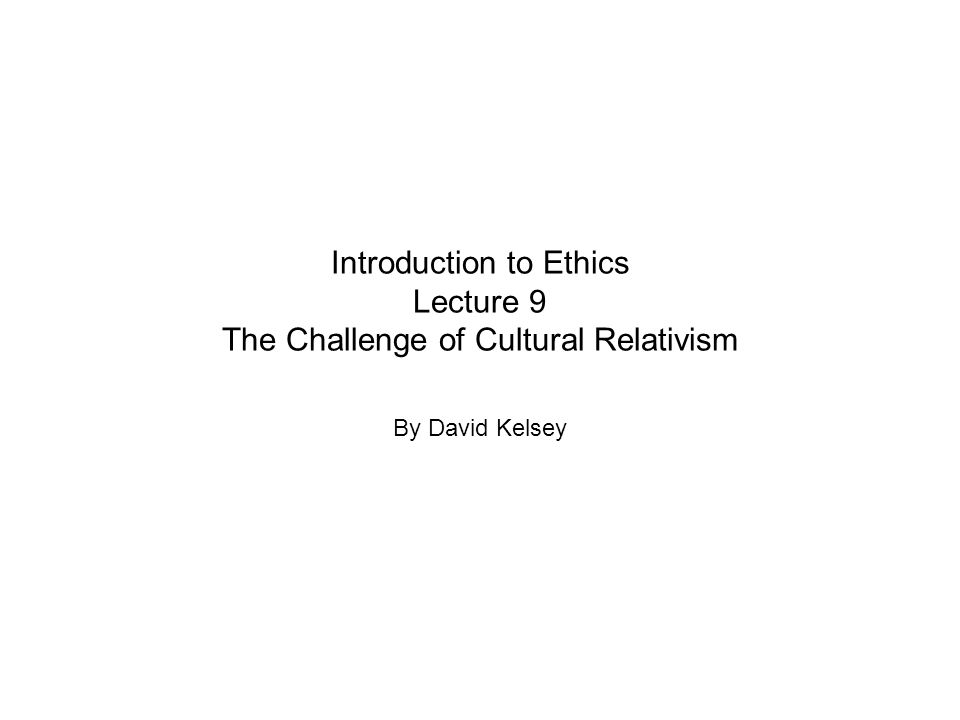 Introduction to Ethics Lecture 9 The Challenge of Cultural Relativism By David Kelsey
