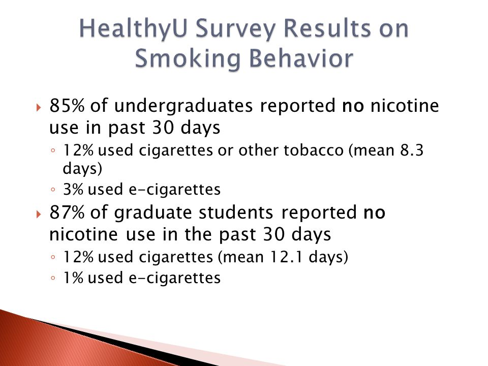 85% of undergraduates reported no nicotine use in past 30 days ◦ 12% used cigarettes or other tobacco (mean 8.3 days) ◦ 3% used e-cigarettes  87% of graduate students reported no nicotine use in the past 30 days ◦ 12% used cigarettes (mean 12.1 days) ◦ 1% used e-cigarettes