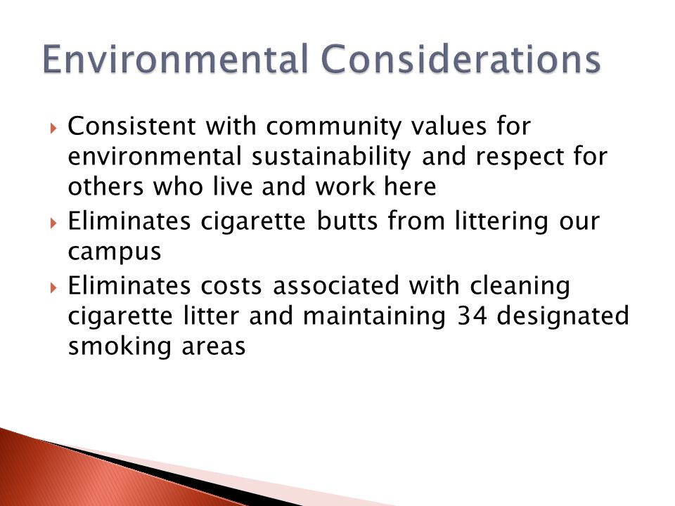  Consistent with community values for environmental sustainability and respect for others who live and work here  Eliminates cigarette butts from littering our campus  Eliminates costs associated with cleaning cigarette litter and maintaining 34 designated smoking areas