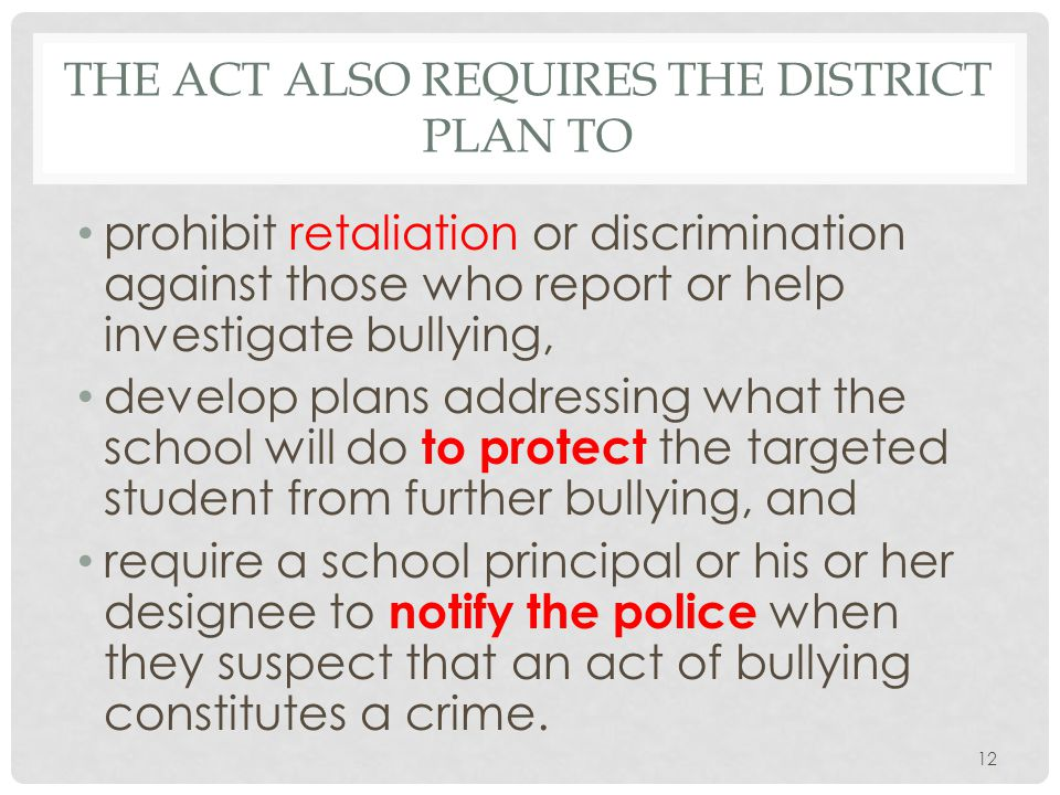 THE ACT ALSO REQUIRES THE DISTRICT PLAN TO prohibit retaliation or discrimination against those who report or help investigate bullying, develop plans addressing what the school will do to protect the targeted student from further bullying, and require a school principal or his or her designee to notify the police when they suspect that an act of bullying constitutes a crime.