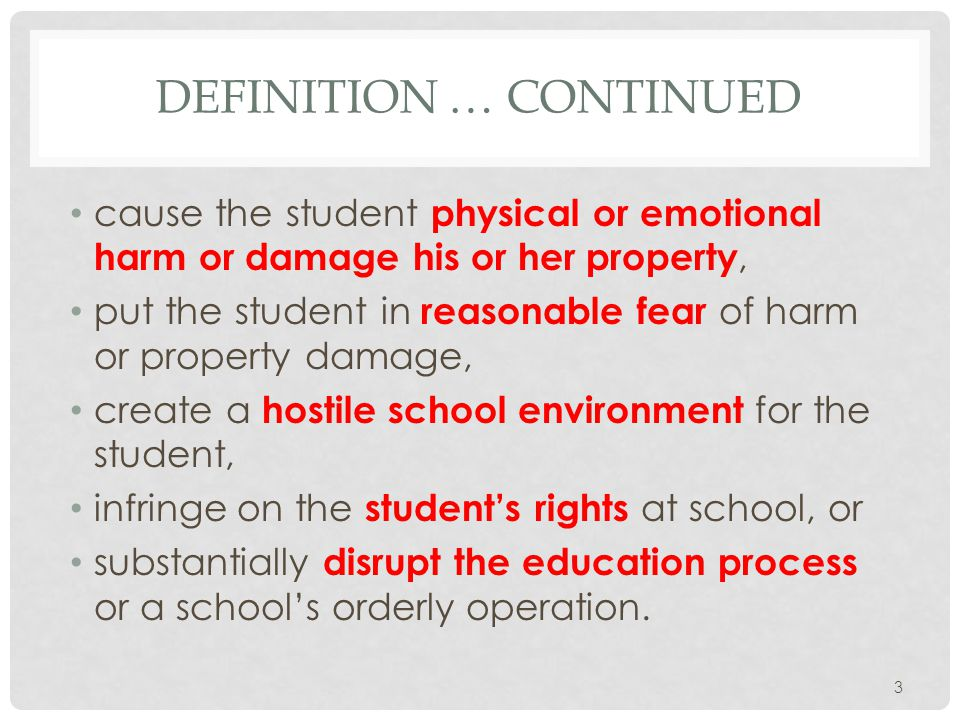 DEFINITION … CONTINUED cause the student physical or emotional harm or damage his or her property, put the student in reasonable fear of harm or property damage, create a hostile school environment for the student, infringe on the student's rights at school, or substantially disrupt the education process or a school's orderly operation.