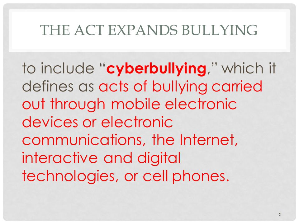 THE ACT EXPANDS BULLYING to include cyberbullying, which it defines as acts of bullying carried out through mobile electronic devices or electronic communications, the Internet, interactive and digital technologies, or cell phones.