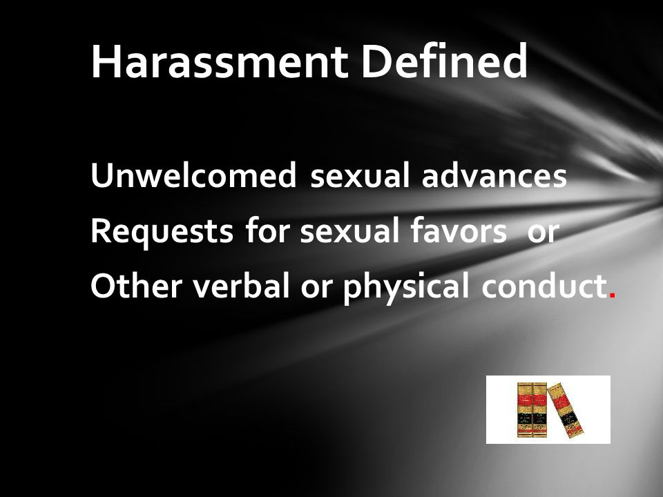 Harassment Defined Unwelcomed sexual advances Requests for sexual favors or Other verbal or physical conduct.