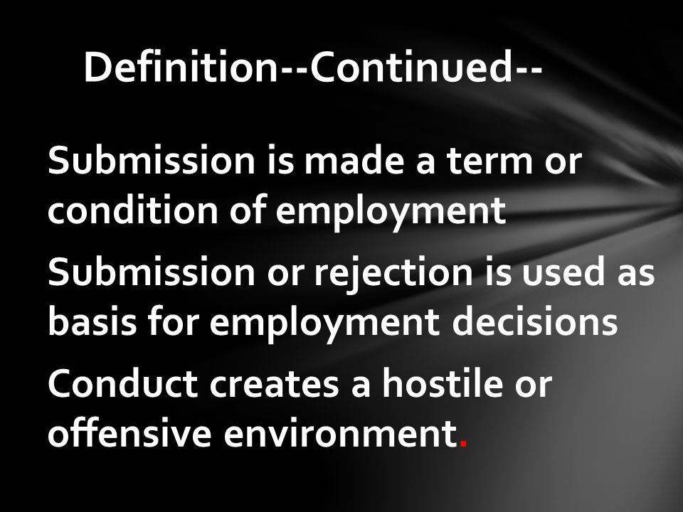 Submission is made a term or condition of employment Submission or rejection is used as basis for employment decisions Conduct creates a hostile or offensive environment.