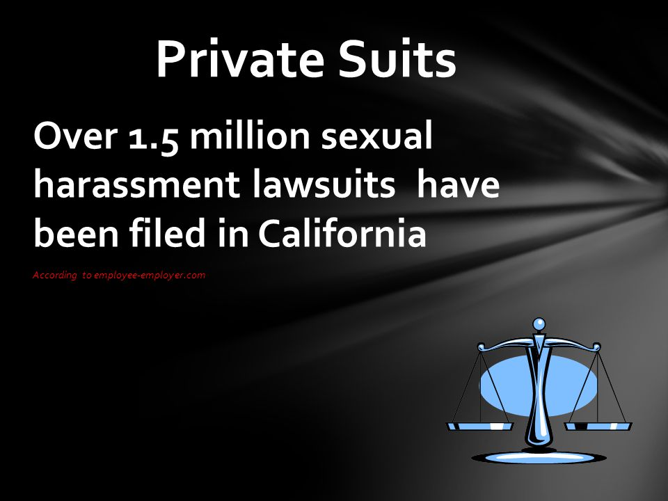 Over 1.5 million sexual harassment lawsuits have been filed in California According to employee-employer.com Private Suits