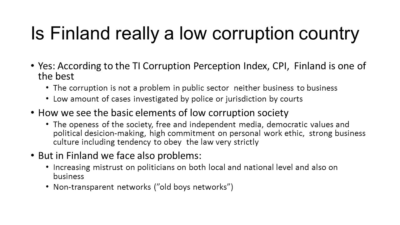 Is Finland really a low corruption country Yes: According to the TI Corruption Perception Index, CPI, Finland is one of the best The corruption is not a problem in public sector neither business to business Low amount of cases investigated by police or jurisdiction by courts How we see the basic elements of low corruption society The openess of the society, free and independent media, democratic values and political desicion-making, high commitment on personal work ethic, strong business culture including tendency to obey the law very strictly But in Finland we face also problems: Increasing mistrust on politicians on both local and national level and also on business Non-transparent networks ( old boys networks )