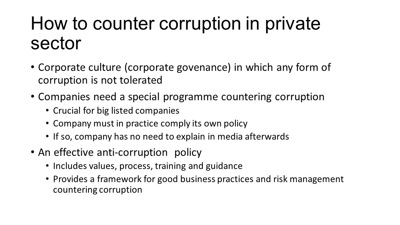 How to counter corruption in private sector Corporate culture (corporate govenance) in which any form of corruption is not tolerated Companies need a special programme countering corruption Crucial for big listed companies Company must in practice comply its own policy If so, company has no need to explain in media afterwards An effective anti-corruption policy Includes values, process, training and guidance Provides a framework for good business practices and risk management countering corruption