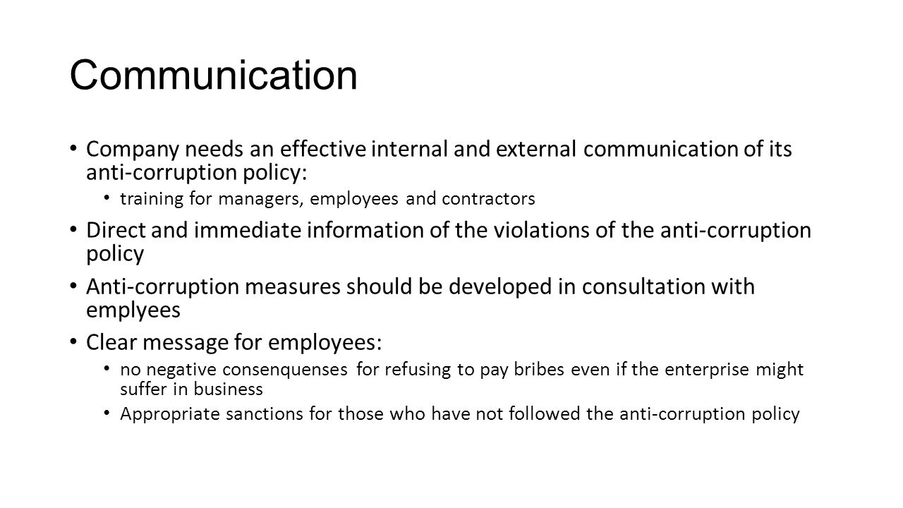 Communication Company needs an effective internal and external communication of its anti-corruption policy: training for managers, employees and contractors Direct and immediate information of the violations of the anti-corruption policy Anti-corruption measures should be developed in consultation with emplyees Clear message for employees: no negative consenquenses for refusing to pay bribes even if the enterprise might suffer in business Appropriate sanctions for those who have not followed the anti-corruption policy